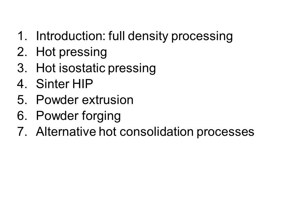 1.Introduction: full density processing 2.Hot pressing 3.Hot isostatic pressing 4.Sinter HIP 5.Powder extrusion 6.Powder forging 7.Alternative hot con