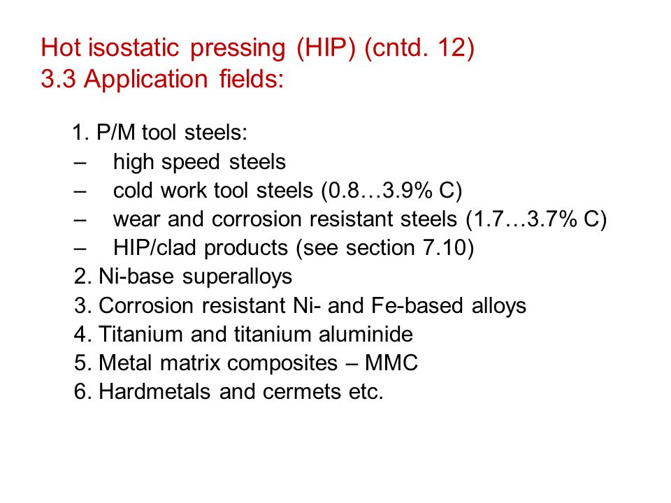 Hot isostatic pressing (HIP) (cntd. 12) 3.3 Application fields: 1. P/M tool steels: –high speed steels –cold work tool steels (0.8…3.9% C) –wear and c