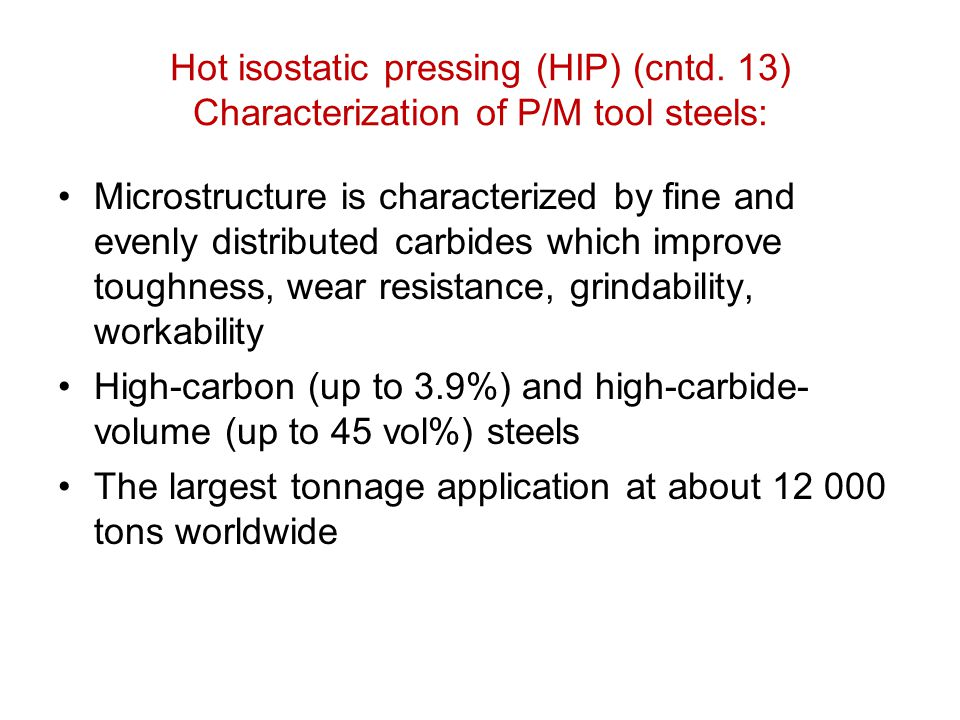 Hot isostatic pressing (HIP) (cntd. 13) Characterization of P/M tool steels: Microstructure is characterized by fine and evenly distributed carbides w