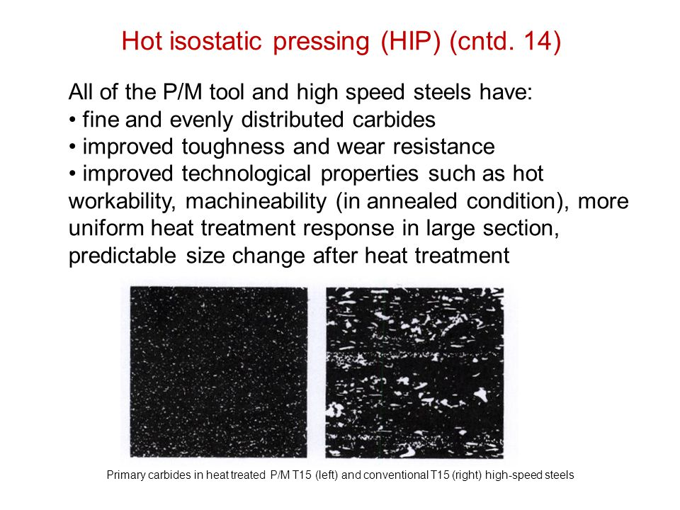 Hot isostatic pressing (HIP) (cntd. 14) Primary carbides in heat treated P/M T15 (left) and conventional T15 (right) high-speed steels All of the P/M