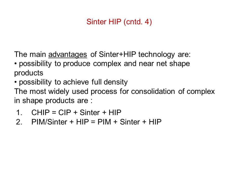 The main advantages of Sinter+HIP technology are: possibility to produce complex and near net shape products possibility to achieve full density The m