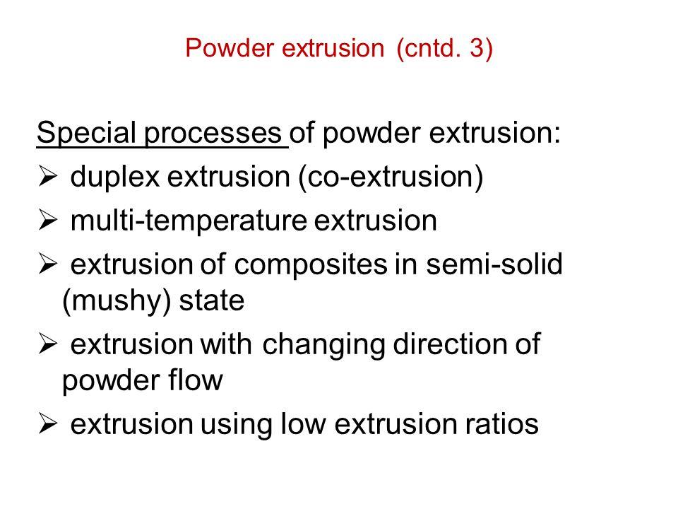 Powder extrusion (cntd. 3) Special processes of powder extrusion:  duplex extrusion (co-extrusion)  multi-temperature extrusion  extrusion of compo