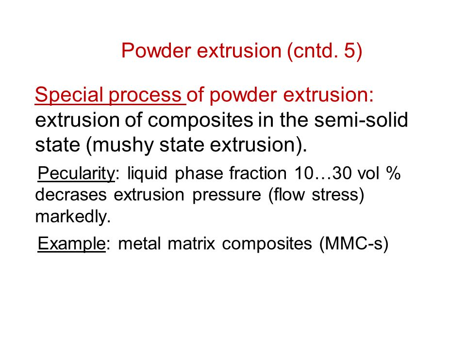 Special process of powder extrusion: extrusion of composites in the semi-solid state (mushy state extrusion). Pecularity: liquid phase fraction 10…30