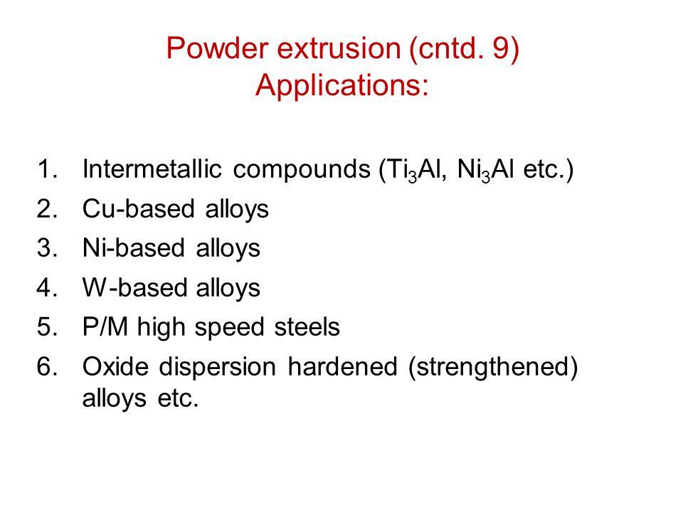 Powder extrusion (cntd. 9) Applications: 1.Intermetallic compounds (Ti 3 Al, Ni 3 Al etc.) 2.Cu-based alloys 3.Ni-based alloys 4.W-based alloys 5.P/M
