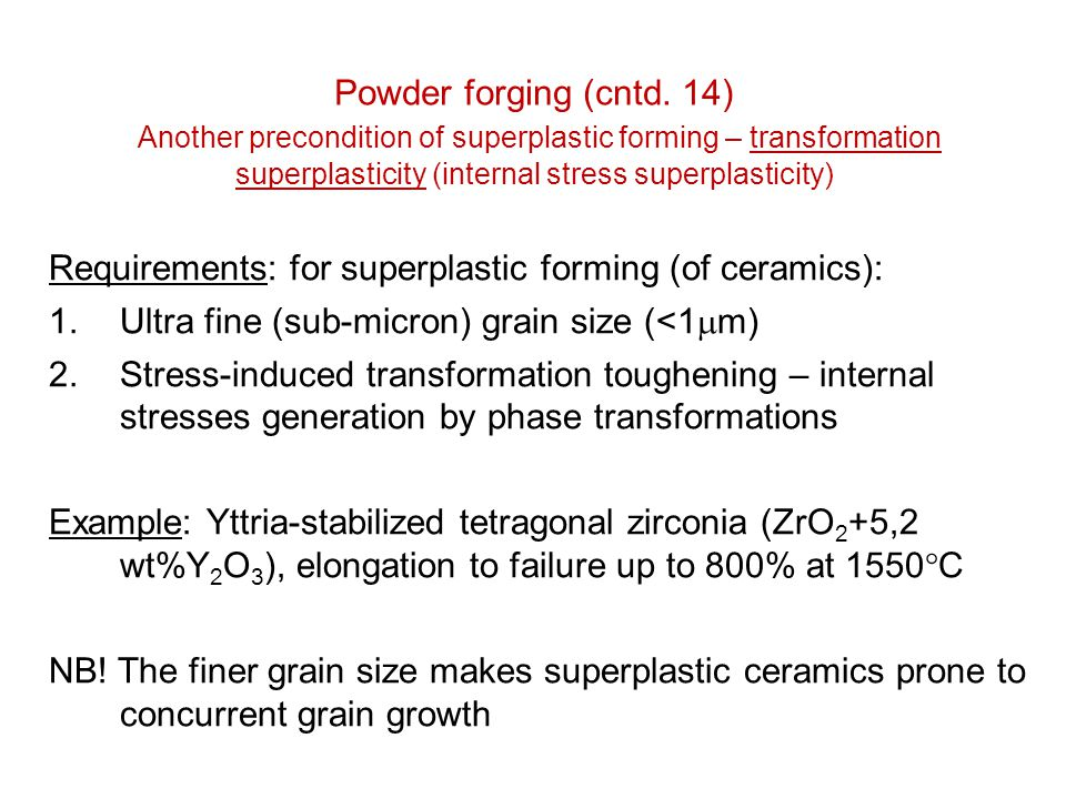 Powder forging (cntd. 14) Another precondition of superplastic forming – transformation superplasticity (internal stress superplasticity) Requirements