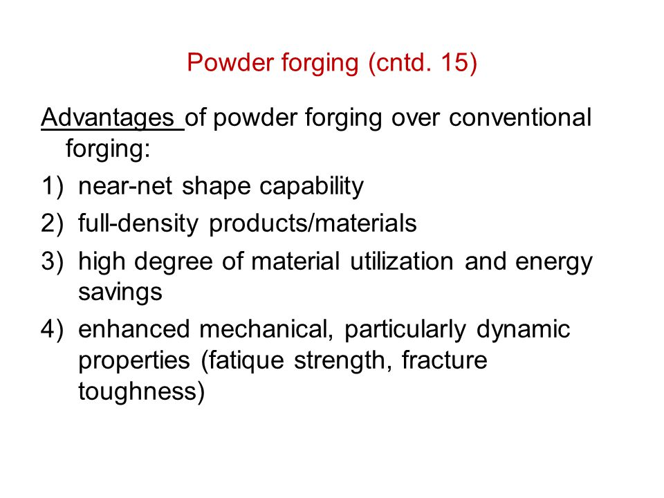 Powder forging (cntd. 15) Advantages of powder forging over conventional forging: 1)near-net shape capability 2)full-density products/materials 3)high