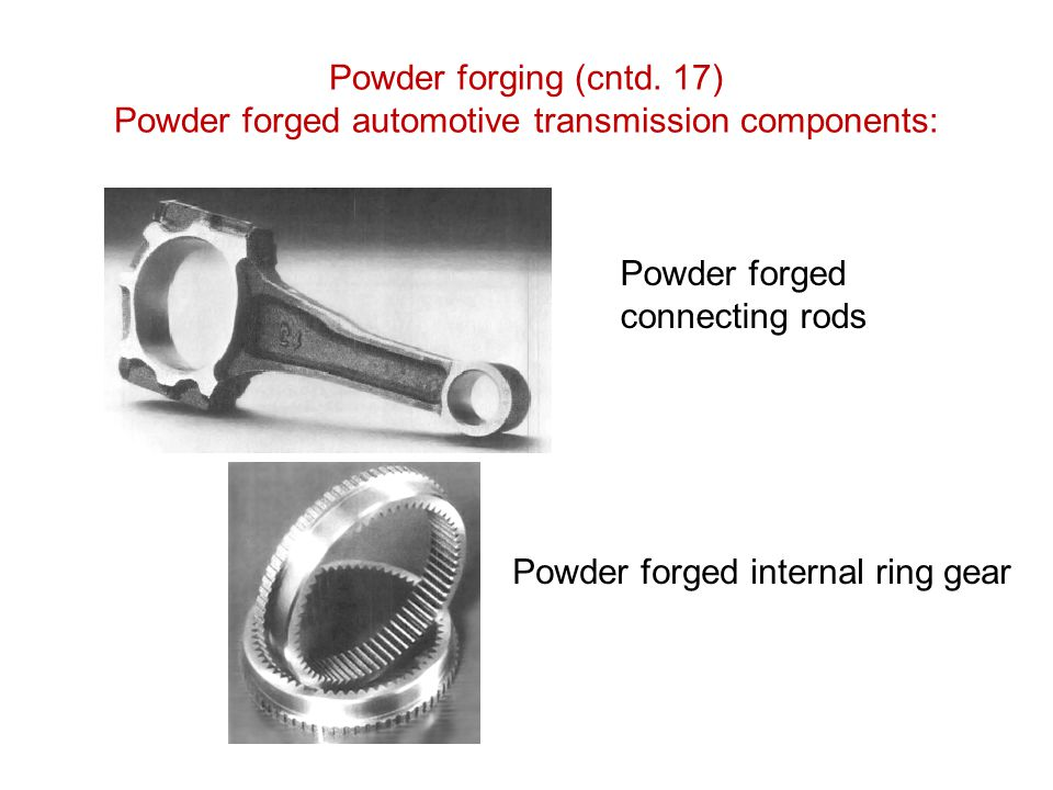 Powder forging (cntd. 17) Powder forged automotive transmission components: Powder forged connecting rods Powder forged internal ring gear