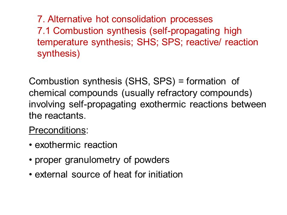7. Alternative hot consolidation processes 7.1 Combustion synthesis (self-propagating high temperature synthesis; SHS; SPS; reactive/ reaction synthes