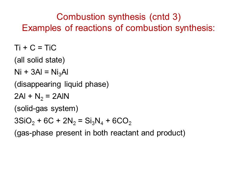 Combustion synthesis (cntd 3) Examples of reactions of combustion synthesis: Ti + C = TiC (all solid state) Ni + 3Al = Ni 3 Al (disappearing liquid ph