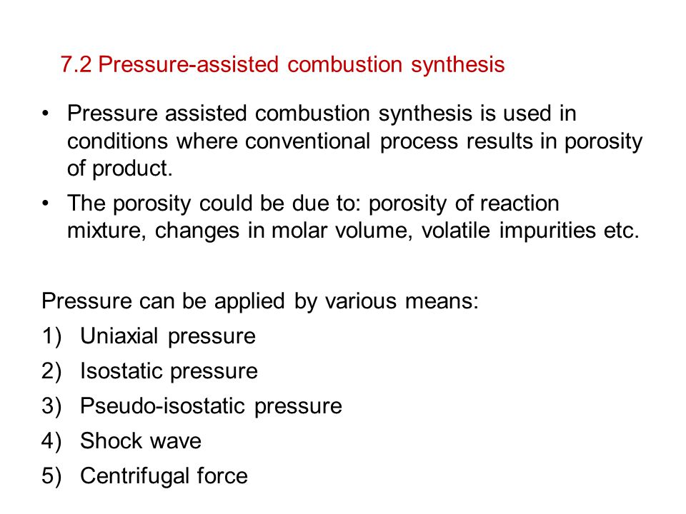 7.2 Pressure-assisted combustion synthesis Pressure assisted combustion synthesis is used in conditions where conventional process results in porosity