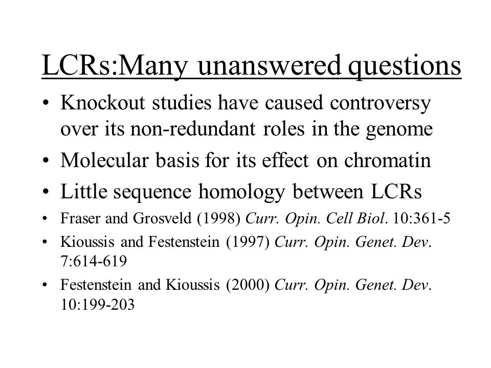 LCRs:Many unanswered questions Knockout studies have caused controversy over its non-redundant roles in the genome Molecular basis for its effect on chromatin Little sequence homology between LCRs Fraser and Grosveld (1998) Curr.