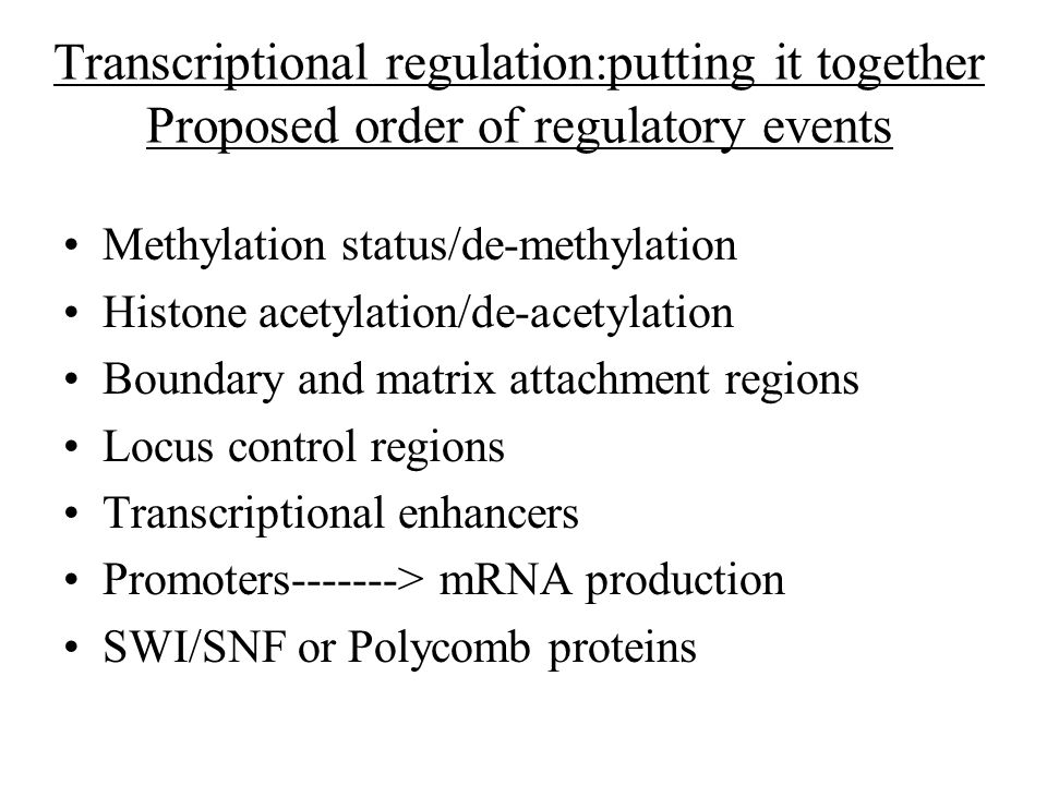 Transcriptional regulation:putting it together Proposed order of regulatory events Methylation status/de-methylation Histone acetylation/de-acetylation Boundary and matrix attachment regions Locus control regions Transcriptional enhancers Promoters-------> mRNA production SWI/SNF or Polycomb proteins