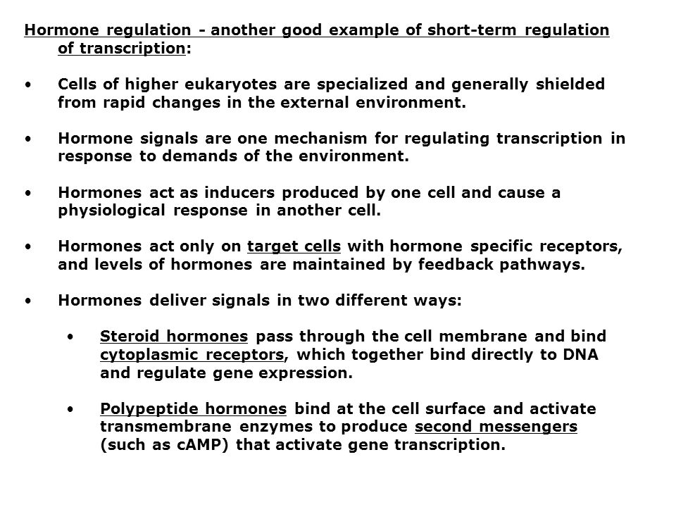 Hormone regulation - another good example of short-term regulation of transcription: Cells of higher eukaryotes are specialized and generally shielded