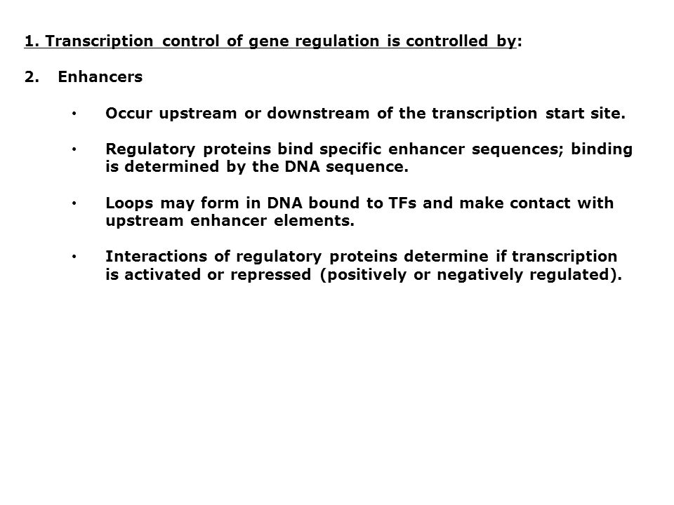 1. Transcription control of gene regulation is controlled by: 2.Enhancers Occur upstream or downstream of the transcription start site. Regulatory pro