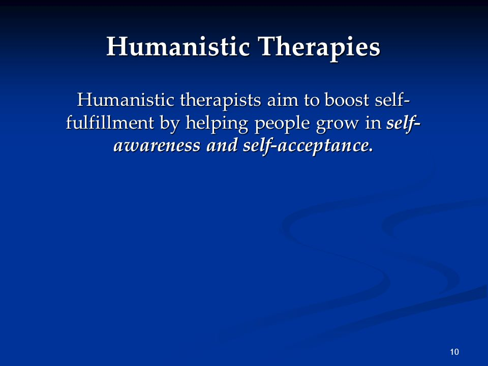 10 Humanistic Therapies Humanistic therapists aim to boost self- fulfillment by helping people grow in self- awareness and self-acceptance.