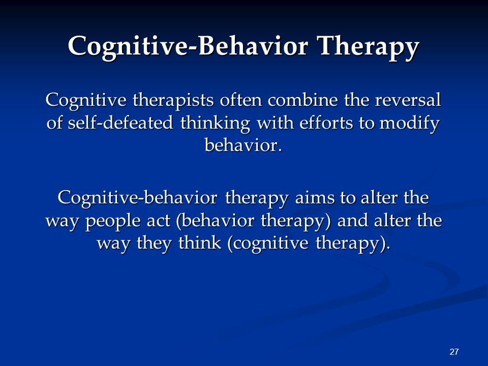 27 Cognitive-Behavior Therapy Cognitive therapists often combine the reversal of self-defeated thinking with efforts to modify behavior.