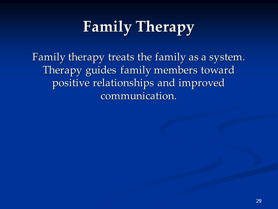 29 Family Therapy Family therapy treats the family as a system. Therapy guides family members toward positive relationships and improved communication