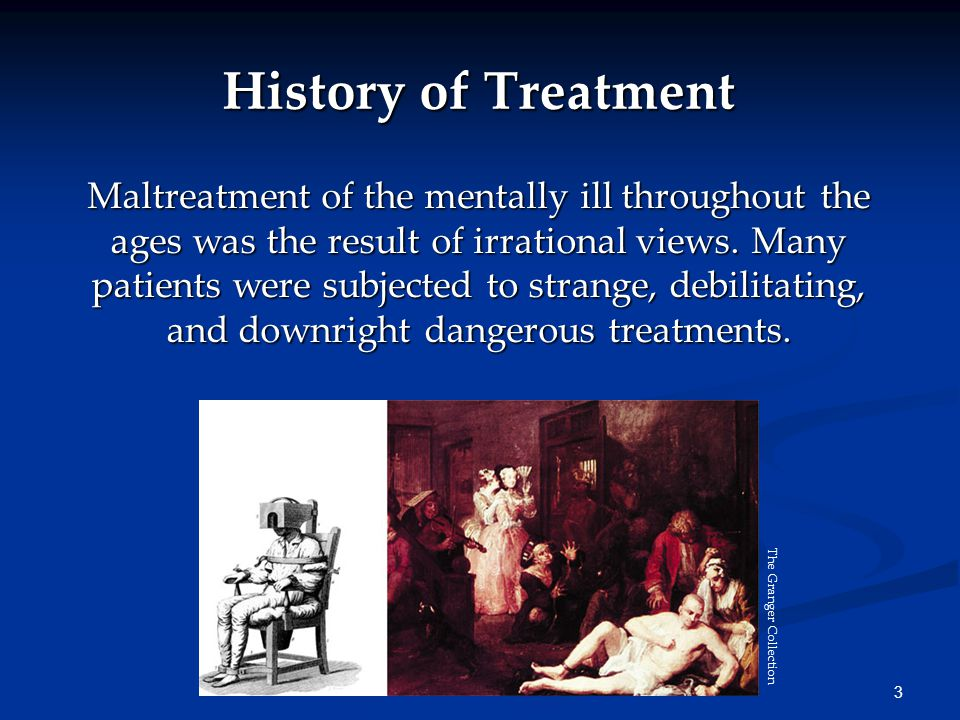 3 History of Treatment Maltreatment of the mentally ill throughout the ages was the result of irrational views. Many patients were subjected to strang