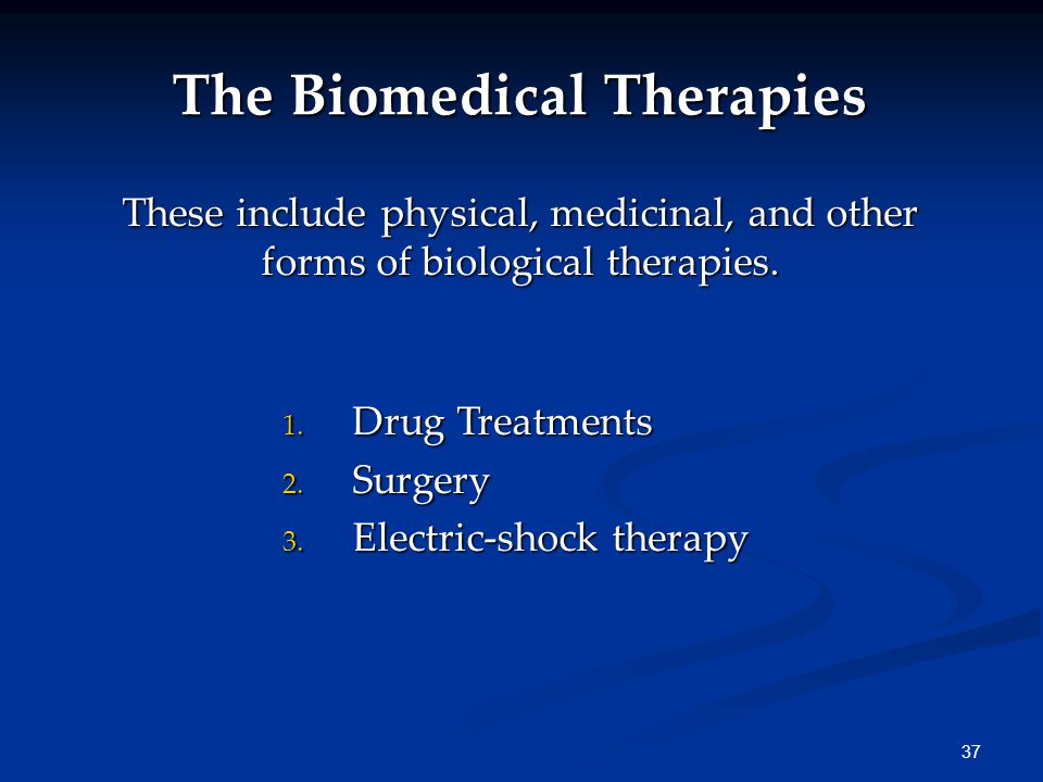 37 The Biomedical Therapies These include physical, medicinal, and other forms of biological therapies.