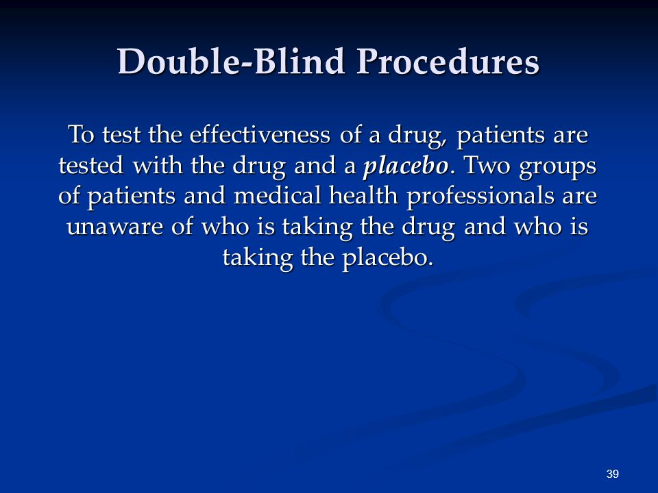 39 Double-Blind Procedures To test the effectiveness of a drug, patients are tested with the drug and a placebo. Two groups of patients and medical he