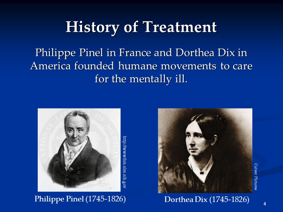 4 History of Treatment Philippe Pinel in France and Dorthea Dix in America founded humane movements to care for the mentally ill.