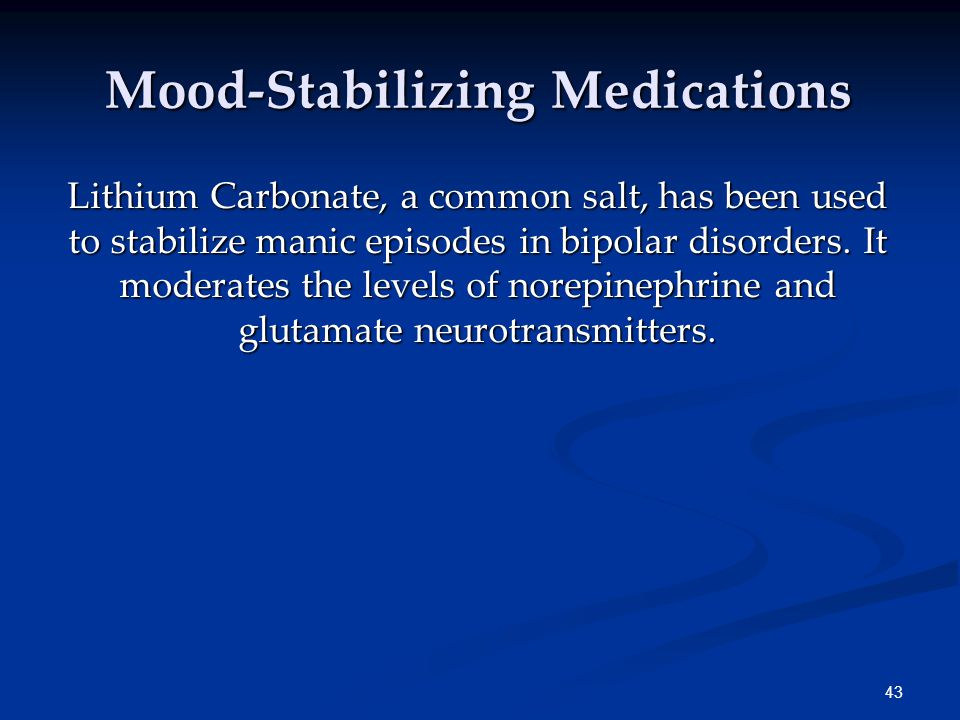 43 Mood-Stabilizing Medications Lithium Carbonate, a common salt, has been used to stabilize manic episodes in bipolar disorders. It moderates the lev