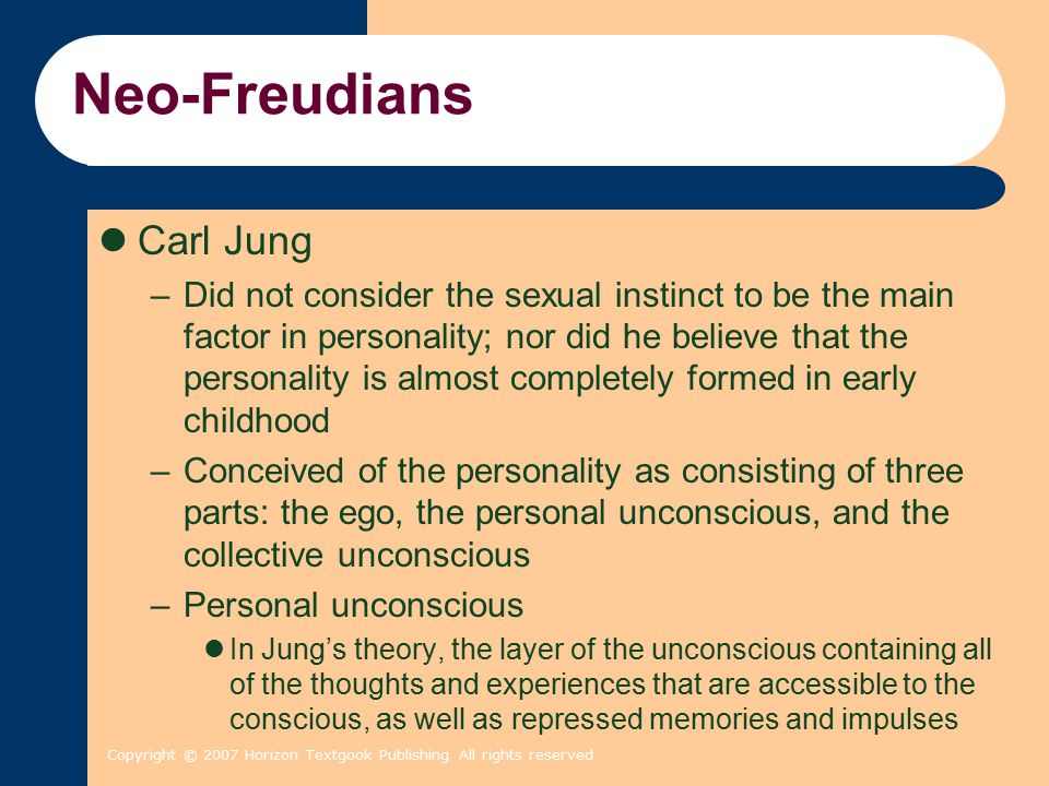Copyright © 2007 Horizon Textgook Publishing All rights reserved Neo-Freudians Carl Jung –Did not consider the sexual instinct to be the main factor i