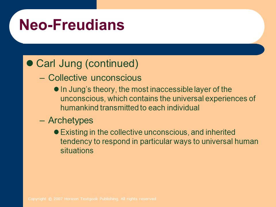 Copyright © 2007 Horizon Textgook Publishing All rights reserved Neo-Freudians Carl Jung (continued) –Collective unconscious In Jung's theory, the most inaccessible layer of the unconscious, which contains the universal experiences of humankind transmitted to each individual –Archetypes Existing in the collective unconscious, and inherited tendency to respond in particular ways to universal human situations