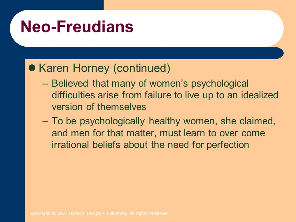 Copyright © 2007 Horizon Textgook Publishing All rights reserved Neo-Freudians Karen Horney (continued) –Believed that many of women's psychological d