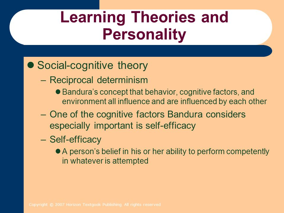 Copyright © 2007 Horizon Textgook Publishing All rights reserved Learning Theories and Personality Social-cognitive theory –Reciprocal determinism Ban