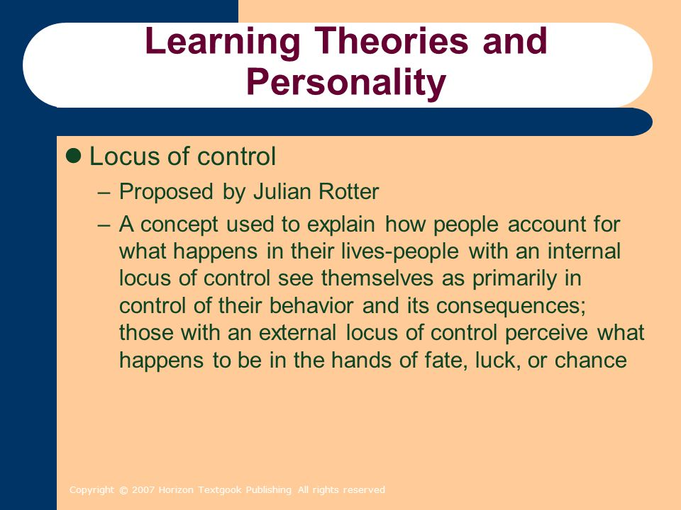 Copyright © 2007 Horizon Textgook Publishing All rights reserved Learning Theories and Personality Locus of control –Proposed by Julian Rotter –A conc