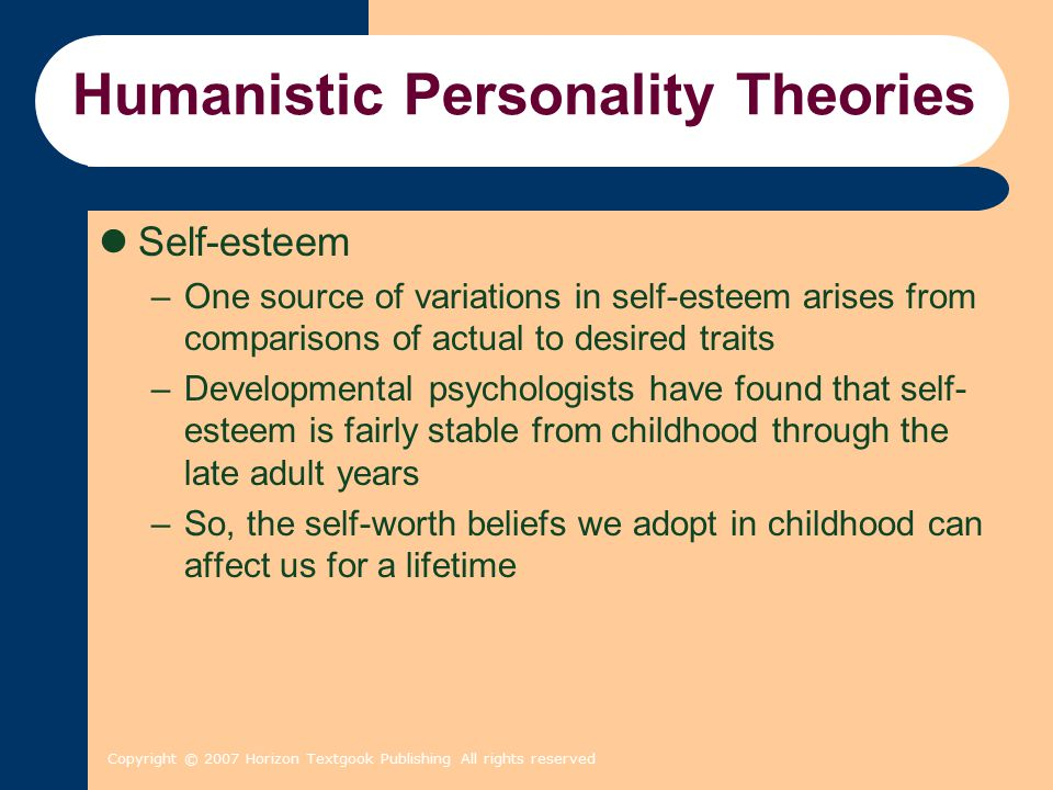 Copyright © 2007 Horizon Textgook Publishing All rights reserved Humanistic Personality Theories Self-esteem –One source of variations in self-esteem arises from comparisons of actual to desired traits –Developmental psychologists have found that self- esteem is fairly stable from childhood through the late adult years –So, the self-worth beliefs we adopt in childhood can affect us for a lifetime