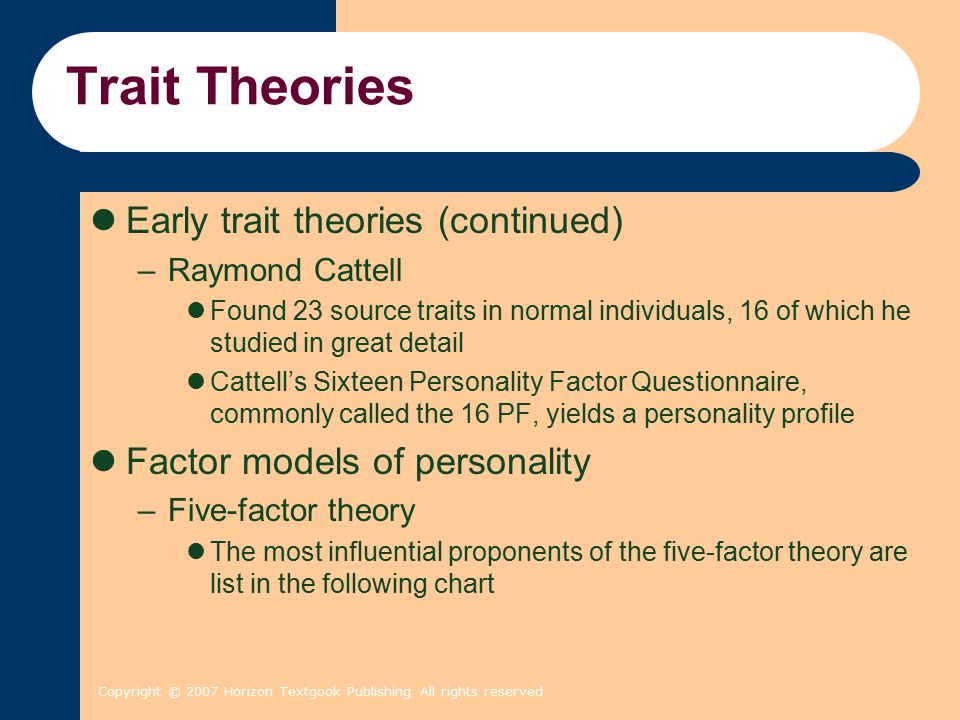 Copyright © 2007 Horizon Textgook Publishing All rights reserved Trait Theories Early trait theories (continued) –Raymond Cattell Found 23 source traits in normal individuals, 16 of which he studied in great detail Cattell's Sixteen Personality Factor Questionnaire, commonly called the 16 PF, yields a personality profile Factor models of personality –Five-factor theory The most influential proponents of the five-factor theory are list in the following chart