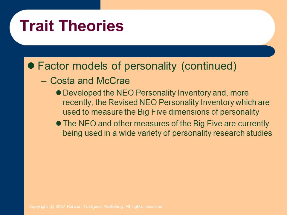 Copyright © 2007 Horizon Textgook Publishing All rights reserved Trait Theories Factor models of personality (continued) –Costa and McCrae Developed t