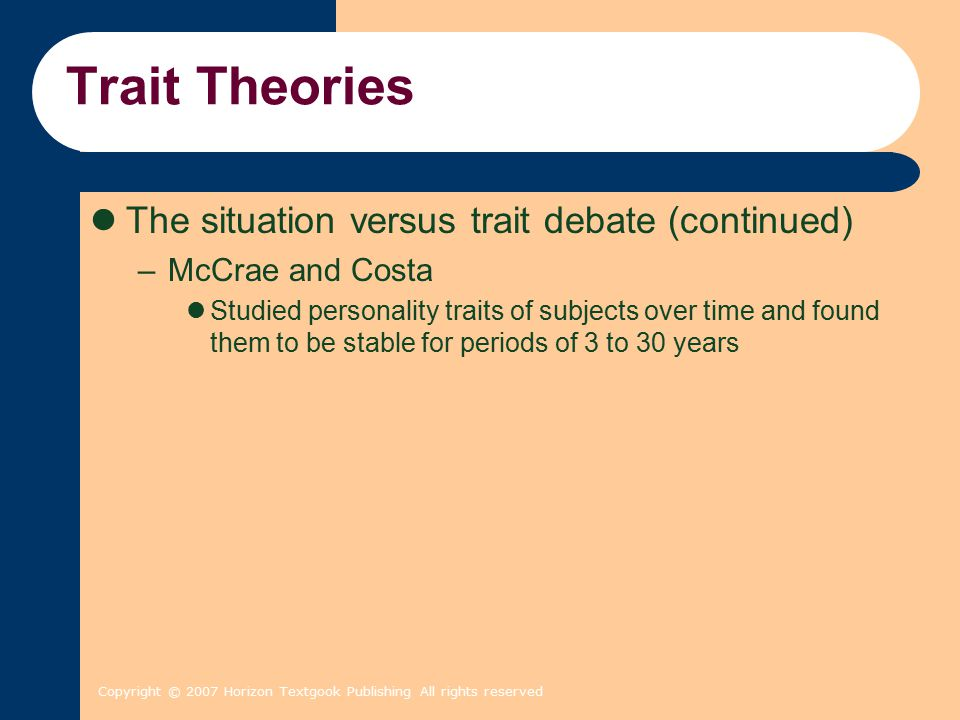 Copyright © 2007 Horizon Textgook Publishing All rights reserved Trait Theories The situation versus trait debate (continued) –McCrae and Costa Studied personality traits of subjects over time and found them to be stable for periods of 3 to 30 years