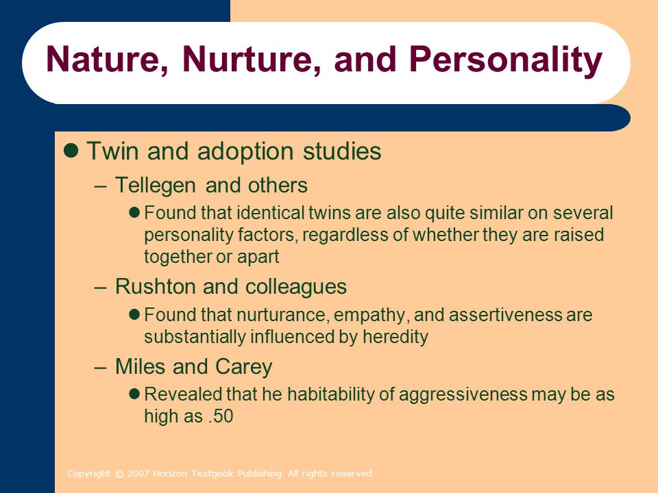 Copyright © 2007 Horizon Textgook Publishing All rights reserved Nature, Nurture, and Personality Twin and adoption studies –Tellegen and others Found that identical twins are also quite similar on several personality factors, regardless of whether they are raised together or apart –Rushton and colleagues Found that nurturance, empathy, and assertiveness are substantially influenced by heredity –Miles and Carey Revealed that he habitability of aggressiveness may be as high as.50