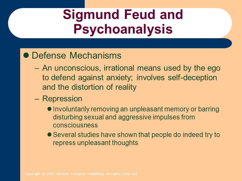 Copyright © 2007 Horizon Textgook Publishing All rights reserved Sigmund Feud and Psychoanalysis Defense Mechanisms –An unconscious, irrational means