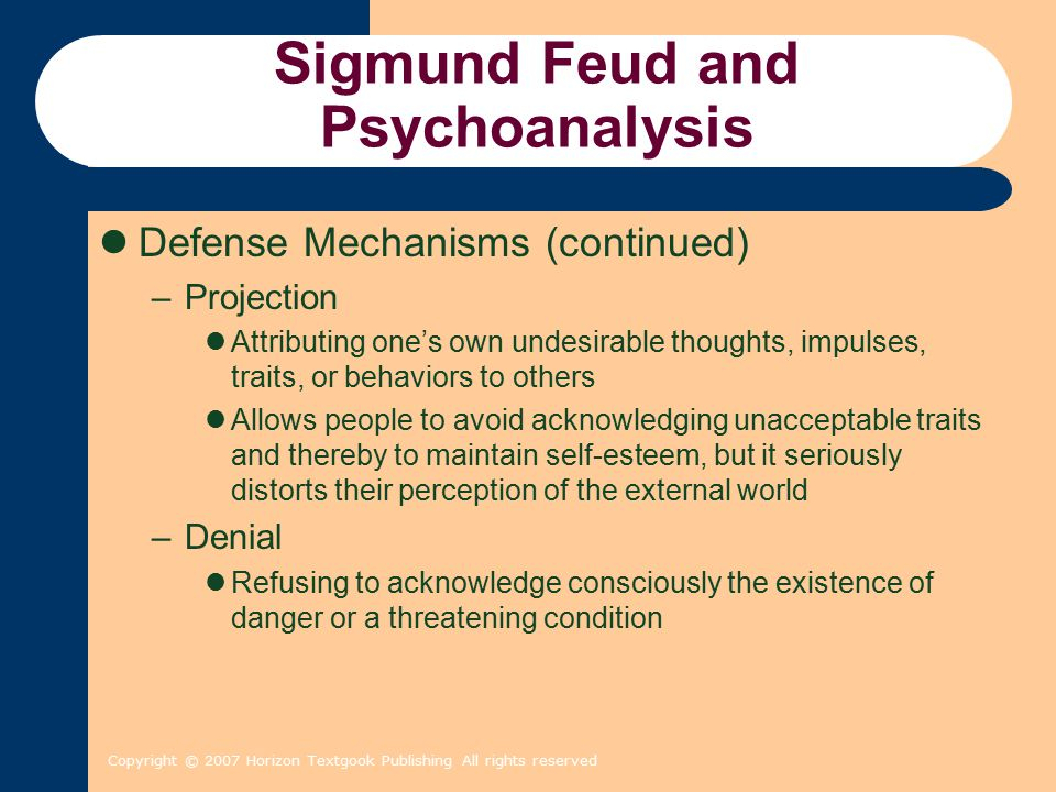 Copyright © 2007 Horizon Textgook Publishing All rights reserved Sigmund Feud and Psychoanalysis Defense Mechanisms (continued) –Projection Attributin