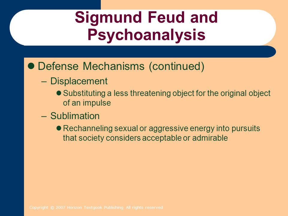 Copyright © 2007 Horizon Textgook Publishing All rights reserved Sigmund Feud and Psychoanalysis Defense Mechanisms (continued) –Displacement Substituting a less threatening object for the original object of an impulse –Sublimation Rechanneling sexual or aggressive energy into pursuits that society considers acceptable or admirable