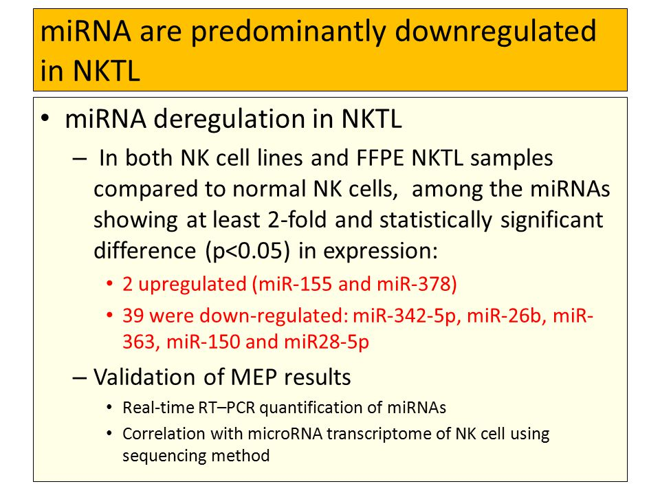 miRNA are predominantly downregulated in NKTL miRNA deregulation in NKTL – In both NK cell lines and FFPE NKTL samples compared to normal NK cells, among the miRNAs showing at least 2-fold and statistically significant difference (p<0.05) in expression: 2 upregulated (miR-155 and miR-378) 39 were down-regulated: miR-342-5p, miR-26b, miR- 363, miR-150 and miR28-5p – Validation of MEP results Real-time RT–PCR quantification of miRNAs Correlation with microRNA transcriptome of NK cell using sequencing method