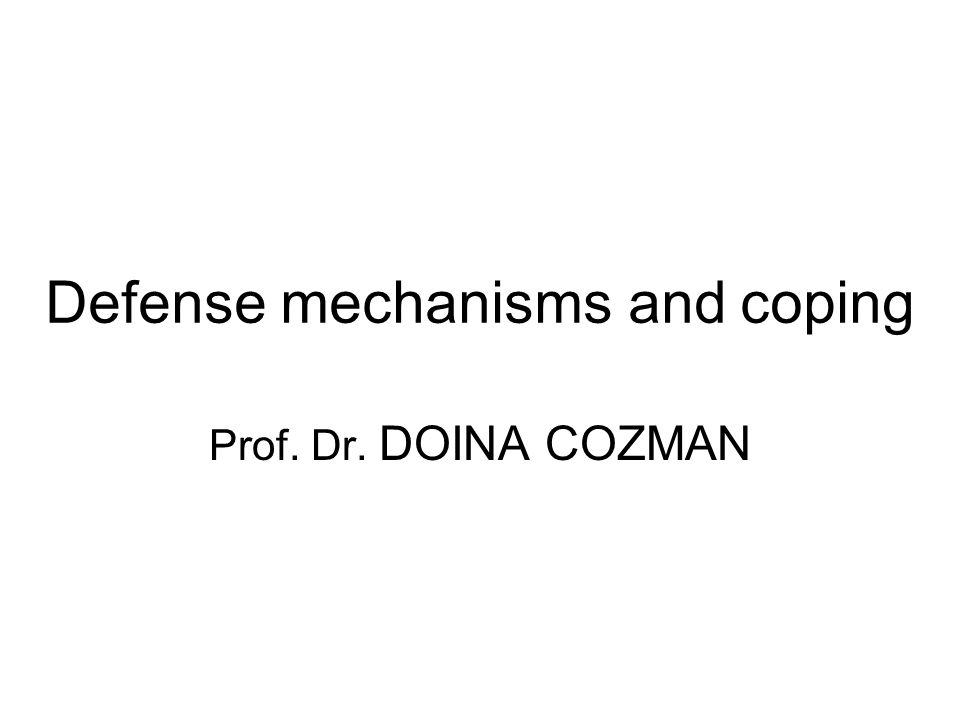 Defense mechanisms and coping Prof. Dr. DOINA COZMAN