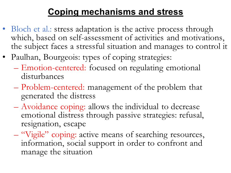 Coping mechanisms and stress Bloch et al.: stress adaptation is the active process through which, based on self-assessment of activities and motivations, the subject faces a stressful situation and manages to control it Paulhan, Bourgeois: types of coping strategies: –Emotion-centered: focused on regulating emotional disturbances –Problem-centered: management of the problem that generated the distress –Avoidance coping: allows the individual to decrease emotional distress through passive strategies: refusal, resignation, escape – Vigile coping: active means of searching resources, information, social support in order to confront and manage the situation