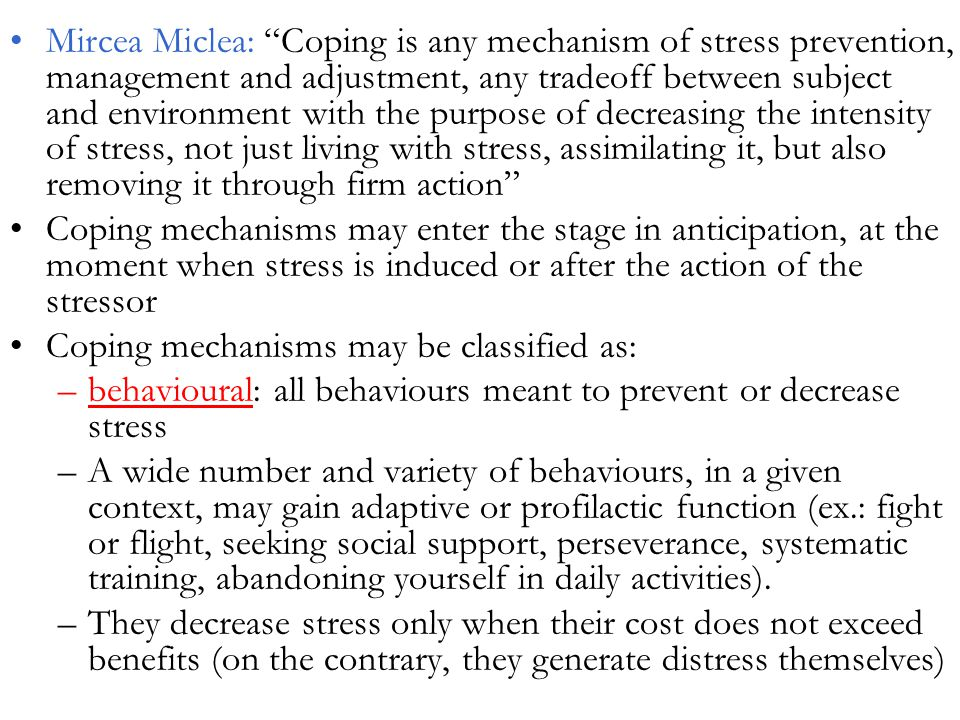 Mircea Miclea: Coping is any mechanism of stress prevention, management and adjustment, any tradeoff between subject and environment with the purpose of decreasing the intensity of stress, not just living with stress, assimilating it, but also removing it through firm action Coping mechanisms may enter the stage in anticipation, at the moment when stress is induced or after the action of the stressor Coping mechanisms may be classified as: –behavioural: all behaviours meant to prevent or decrease stress –A wide number and variety of behaviours, in a given context, may gain adaptive or profilactic function (ex.: fight or flight, seeking social support, perseverance, systematic training, abandoning yourself in daily activities).