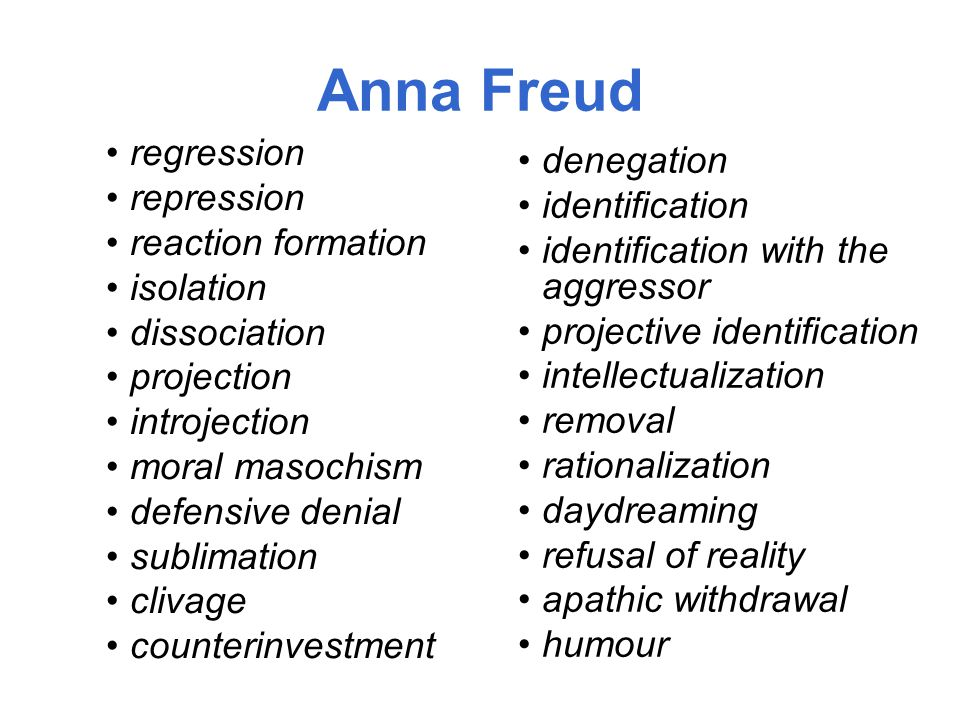 Anna Freud regression repression reaction formation isolation dissociation projection introjection moral masochism defensive denial sublimation clivage counterinvestment denegation identification identification with the aggressor projective identification intellectualization removal rationalization daydreaming refusal of reality apathic withdrawal humour