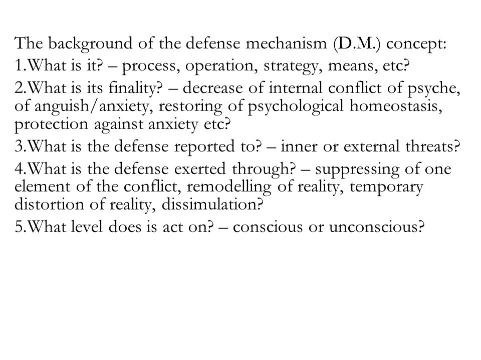 The background of the defense mechanism (D.M.) concept: 1.What is it? – process, operation, strategy, means, etc? 2.What is its finality? – decrease o
