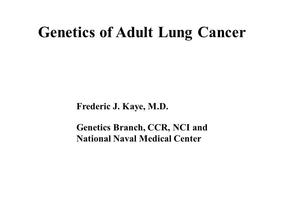 Genetics of Adult Lung Cancer Frederic J. Kaye, M.D.