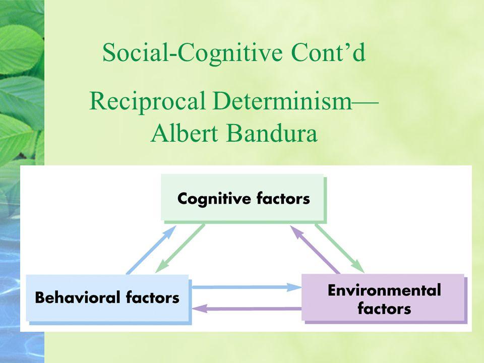 Social-Cognitive Cont'd Reciprocal Determinism— Albert Bandura
