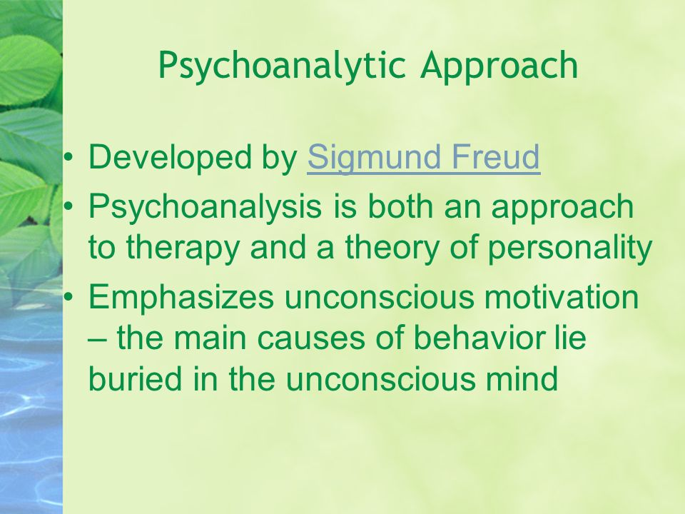 Psychoanalytic Approach Developed by Sigmund FreudSigmund Freud Psychoanalysis is both an approach to therapy and a theory of personality Emphasizes u