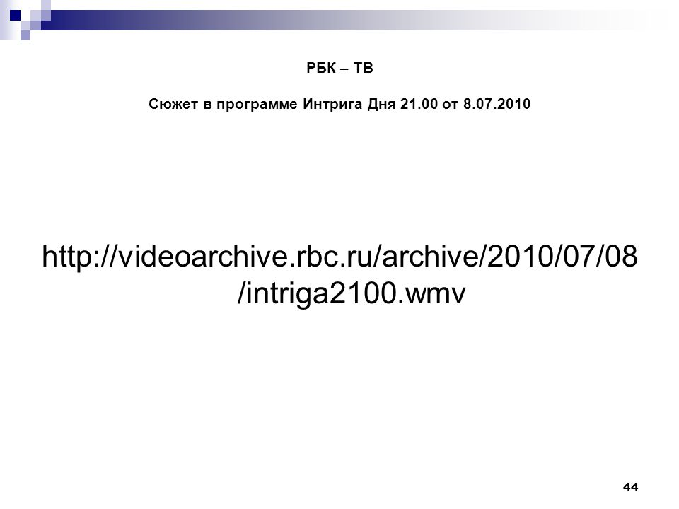 44 РБК – ТВ Сюжет в программе Интрига Дня 21.00 от 8.07.2010 http://videoarchive.rbc.ru/archive/2010/07/08 /intriga2100.wmv