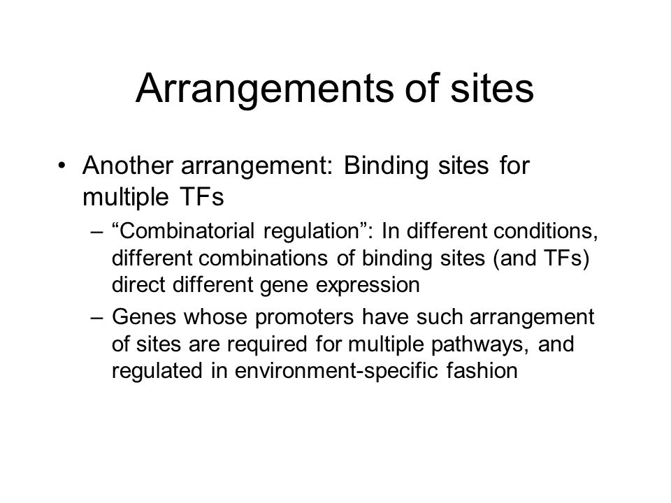 Arrangements of sites Another arrangement: Binding sites for multiple TFs – Combinatorial regulation : In different conditions, different combinations of binding sites (and TFs) direct different gene expression –Genes whose promoters have such arrangement of sites are required for multiple pathways, and regulated in environment-specific fashion